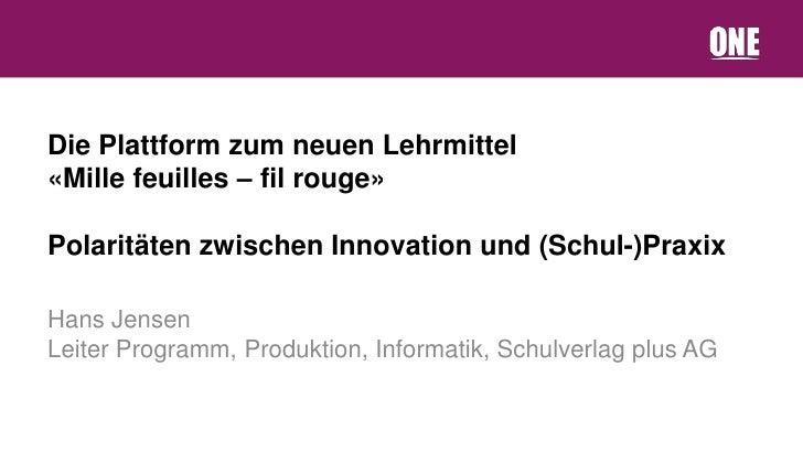 Die Plattform zum neuen Lehrmittel«Mille feuilles – fil rouge»Polaritäten zwischen Innovation und (Schul-)PraxixHans Jense...