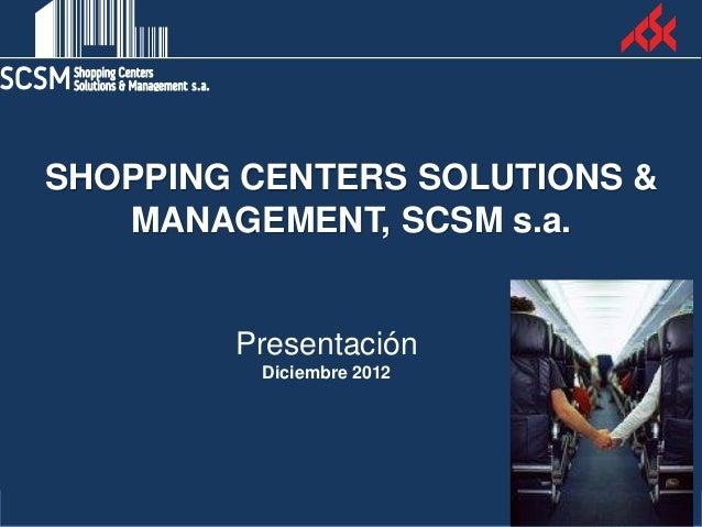 SHOPPING CENTERS SOLUTIONS &   MANAGEMENT, SCSM s.a.        Presentación         Diciembre 2012