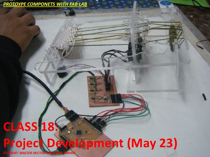 PROTOYPE COMPONETS WITH FAB LABLABCLASS 18:CLASS 18:Project Development (May 23)Project Development (May 23)STUDENT: WALTE...