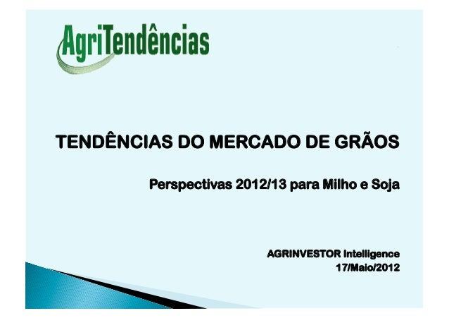 TENDÊNCIAS DO MERCADO DE GRÃOS        Perspectivas 2012/13 para Milho e Soja                         AGRINVESTOR Intellige...