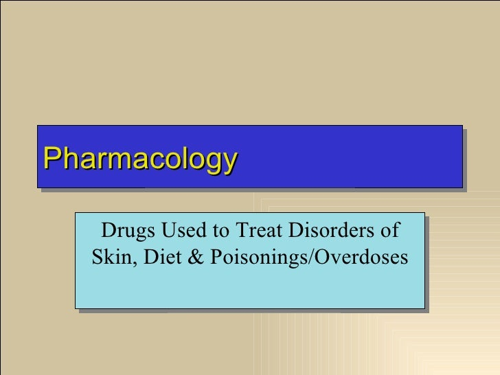 Pharmacology   Drugs Used to Treat Disorders of  Skin, Diet & Poisonings/Overdoses