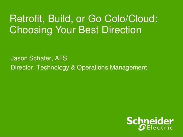 Jason Schafer, ATSDirector, Technology & Operations ManagementRetrofit, Build, or Go Colo/Cloud:Choosing Your Best Direction