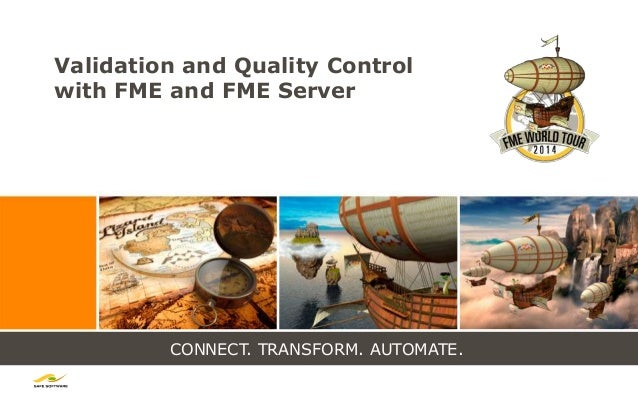 CONNECT. TRANSFORM. AUTOMATE. Validation and Quality Control with FME and FME Server