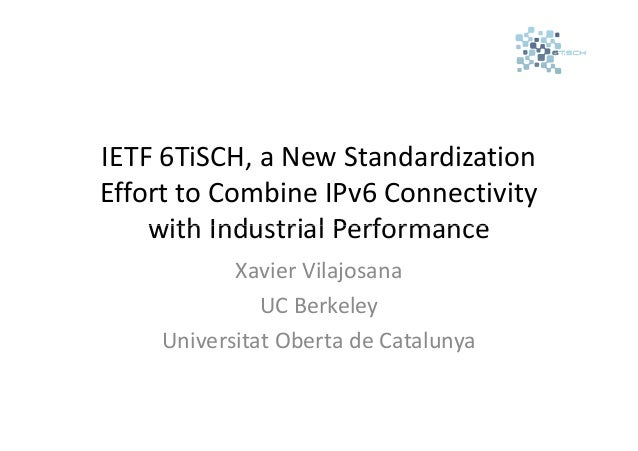 IETF 6TiSCH, a New Standardization Effort to Combine IPv6 Connectivity with Industrial Performance Xavier Vilajosana UC Be...