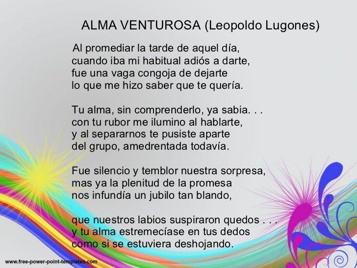 ALMA VENTUROSA (Leopoldo Lugones) <ul><li>Al promediar la tarde de aquel día, cuando iba mi habitual adiós a darte, fue un...