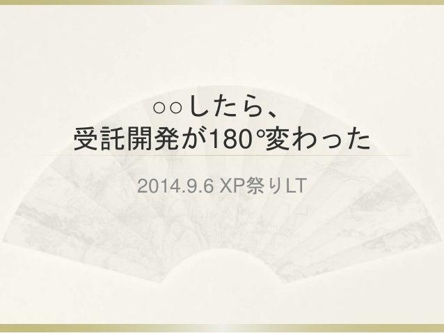 ○○したら、  受託開発が180°変わった  2014.9.6 XP祭りLT