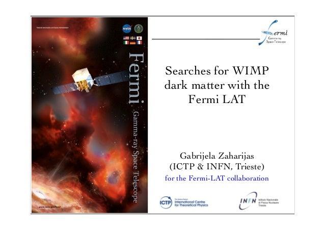 Searches for WIMPdark matter with theFermi LATfor the Fermi-LAT collaborationGabrijela Zaharijas(ICTP & INFN, Trieste)