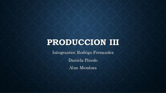 PRODUCCION III Integrantes: Rodrigo Fernandez Daniela Pinedo Alan Mendoza