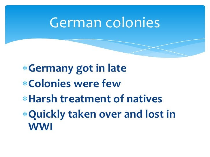Germany got in late<br />Colonies were few<br />Harsh treatment of natives<br />Quickly taken over and lost in WWI<br />Ge...