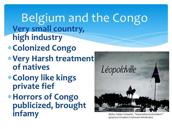 Belgium and the Congo<br />Very small country, high industry<br />Colonized Congo<br />Very Harsh treatment of natives<br ...