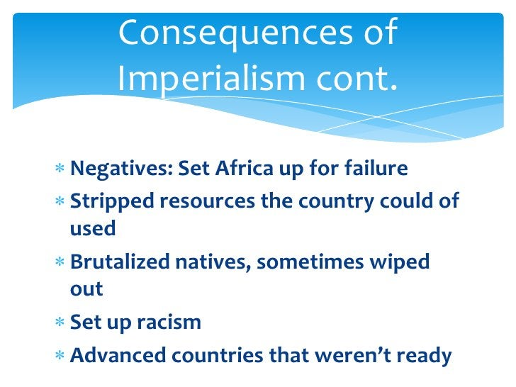 Negatives: Set Africa up for failure<br />Stripped resources the country could of used<br />Brutalized natives, sometimes ...