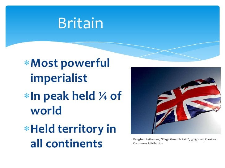 Britain<br />Most powerful imperialist<br />In peak held ¼ of world<br />Held territory in all continents<br />Vaughan Lei...
