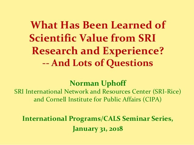 What Has Been Learned of Scientific Value from SRI Research and Experience? -- And Lots of Questions Norman Uphoff SRI Int...