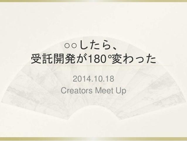○○したら、  受託開発が180°変わった  2014.10.18  Creators Meet Up