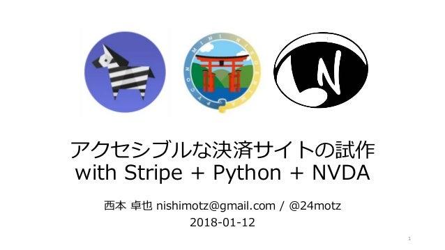 アクセシブルな決済サイトの試作 with Stripe + Python + NVDA 西本 卓也 nishimotz@gmail.com / @24motz 2018-01-12 1