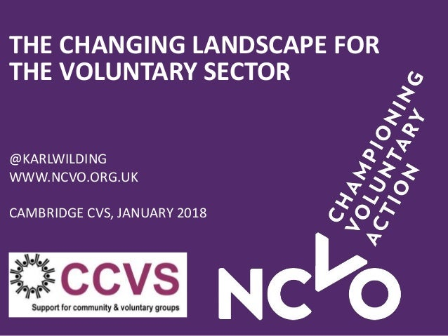 THE CHANGING LANDSCAPE FOR THE VOLUNTARY SECTOR @KARLWILDING WWW.NCVO.ORG.UK CAMBRIDGE CVS, JANUARY 2018