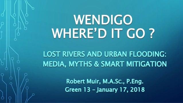 WENDIGO WHERE'D IT GO ? LOST RIVERS AND URBAN FLOODING: MEDIA, MYTHS & SMART MITIGATION Robert Muir, M.A.SC., P.Eng. Green...