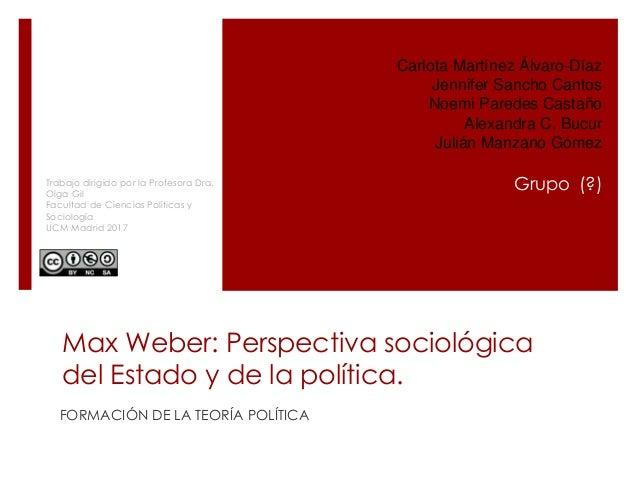 Max Weber: Perspectiva sociológica del Estado y de la política. FORMACIÓN DE LA TEORÍA POLÍTICA Carlota Martínez Álvaro-Dí...