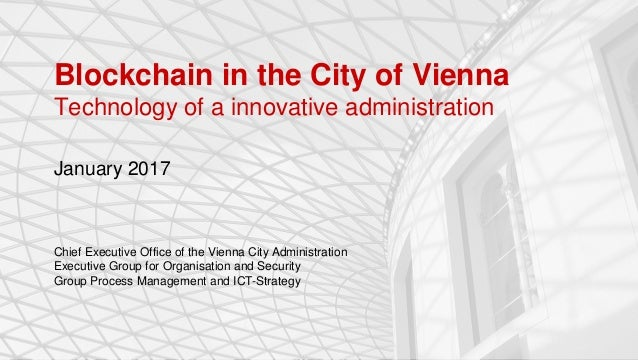 Blockchain in the City of Vienna Technology of a innovative administration January 2017 Chief Executive Office of the Vien...