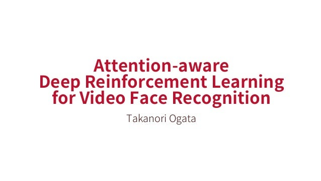 Attention-aware Deep Reinforcement Learning for Video Face Recognition Takanori Ogata