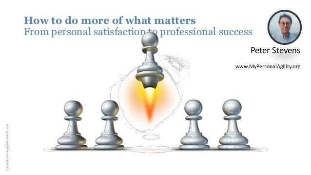 How to do more of what matters From personal satisfaction to professional success Peter Stevens www.MyPersonalAgility.org ...