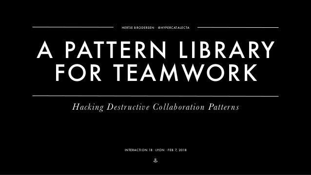 ⚓ A PATTERN LIBRARY FOR TEAMWORK HERTJE BRODERSEN ∙ @HYPERCATALECTA INTERACTION 18・LYON・FEB 7, 2018 Hacking Destructive Co...