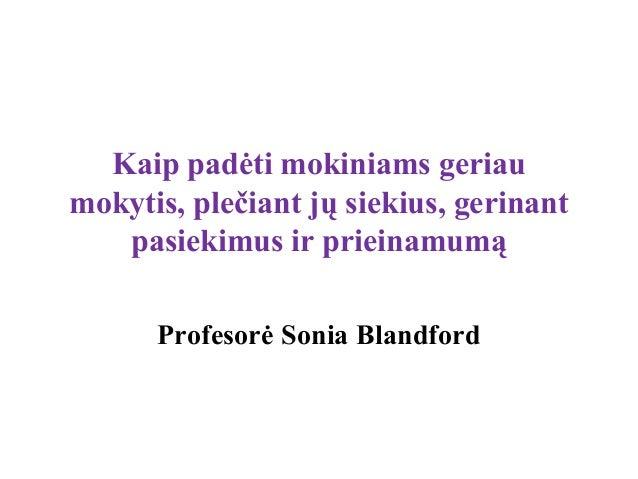 Kaip padėti mokiniams geriaumokytis, plečiant jų siekius, gerinant   pasiekimus ir prieinamumą      Profesorė Sonia Blandf...