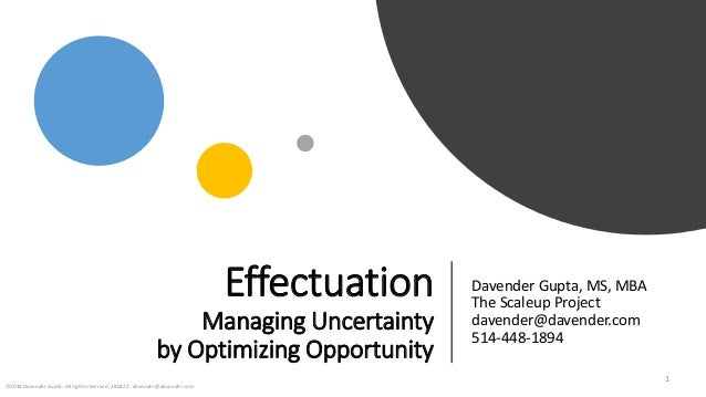 Effectuation Managing Uncertainty by Optimizing Opportunity Davender Gupta, MS, MBA The Scaleup Project davender@davender....
