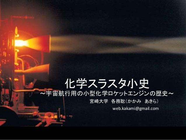 化学スラスタ小史 ~宇宙航行用の小型化学ロケットエンジンの歴史~ 宮崎大学 各務聡(かかみ あきら) web.kakami@gmail.com