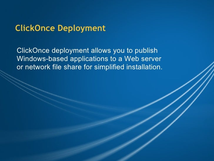 ClickOnce Deployment ClickOnce deployment allows you to publish Windows-based applications to a Web server or network file...