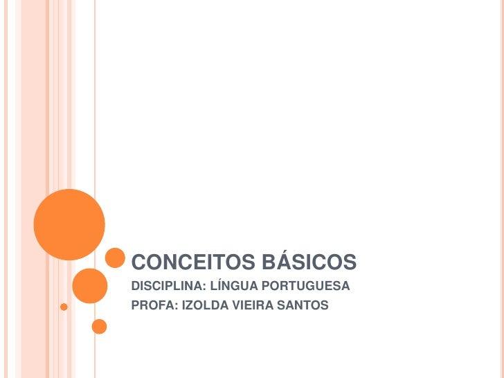 CONCEITOS BÁSICOSDISCIPLINA: LÍNGUA PORTUGUESAPROFA: IZOLDA VIEIRA SANTOS
