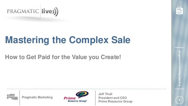 1 Pragmatic Marketing pragmaticmarketing.com/live How to Get Paid for the Value you Create! Jeff Thull President and CEO P...