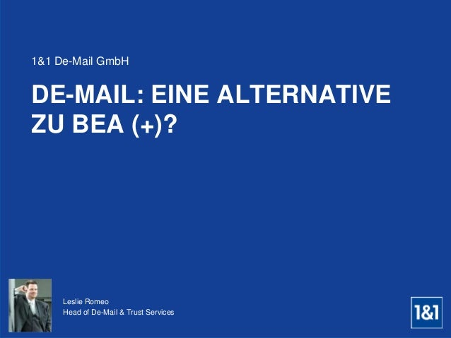 DE-MAIL: EINE ALTERNATIVE ZU BEA (+)? 1&1 De-Mail GmbH Leslie Romeo Head of De-Mail & Trust Services