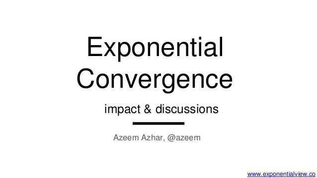 www.exponentialview.co Exponential Convergence Azeem Azhar, @azeem impact & discussions