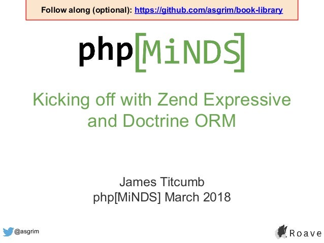 @asgrim Kicking off with Zend Expressive and Doctrine ORM James Titcumb php[MiNDS] March 2018 Follow along (optional): htt...