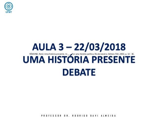 P R O F E S S O R D R . R O D R I G O D A V I A L M E I D A AULA 3 – 22/03/2018 UMA HISTÓRIA PRESENTE DEBATE RÉMOND, René....