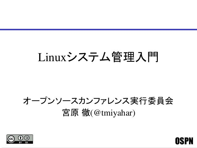 OSPN Linuxシステム管理入門 オープンソースカンファレンス実行委員会 宮原 徹(@tmiyahar)