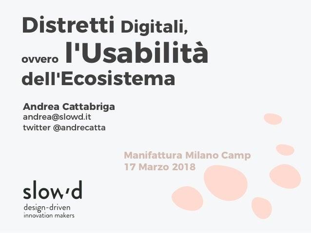 Andrea Cattabriga andrea@slowd.it twitter @andrecatta Distretti Digitali, ovvero l'Usabilità dell'Ecosistema Manifattura M...