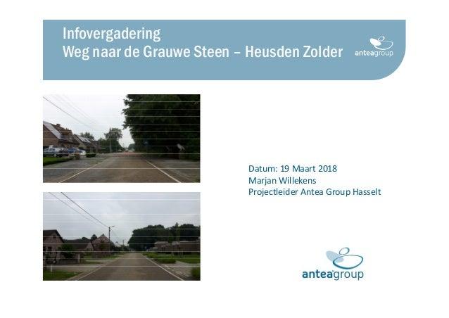 Datum: 19 Maart 2018 Marjan Willekens Projectleider Antea Group Hasselt Infovergadering Weg naar de Grauwe Steen – Heusden...