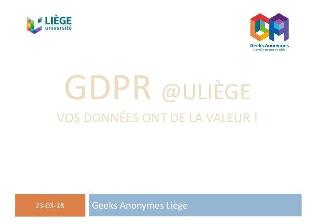GDPR@ULIÈGE VOSDONNÉESONTDELAVALEUR! GeeksAnonymesLiège23-03-18 Servicegénérald'informatique-SEGI