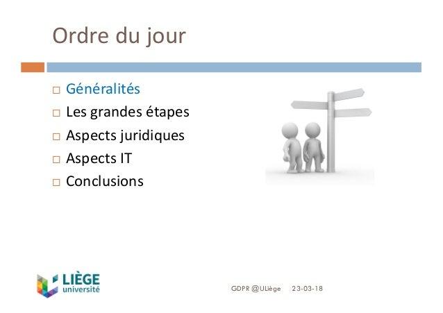 Ordredujour 23-03-18GDPR @ULiège ¨ Généralités ¨ Lesgrandesétapes ¨ Aspectsjuridiques ¨ AspectsIT ¨ Conclusions