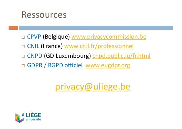 Ressources ¨ CPVP (Belgique)www.privacycommission.be ¨ CNIL (France)www.cnil.fr/professionnel ¨ CNPD(GDLuxembourg)cnp...