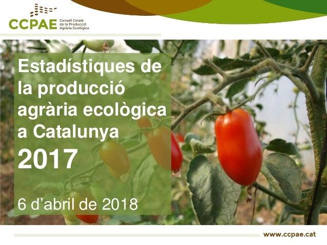 Estadístiques de la producció agrària ecològica a Catalunya 2017 6 d'abril de 2018