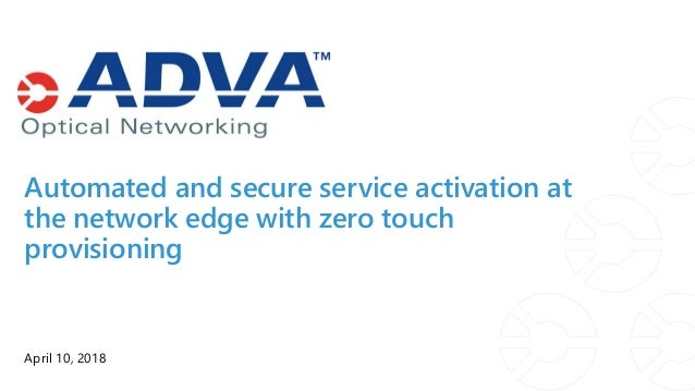 Automated and secure service activation at the network edge with zero touch provisioning April 10, 2018
