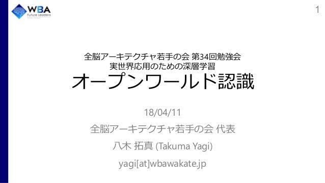全脳アーキテクチャ若手の会 第34回勉強会 実世界応用のための深層学習 オープンワールド認識 18/04/11 全脳アーキテクチャ若手の会 代表 八木 拓真 (Takuma Yagi) yagi[at]wbawakate.jp 1