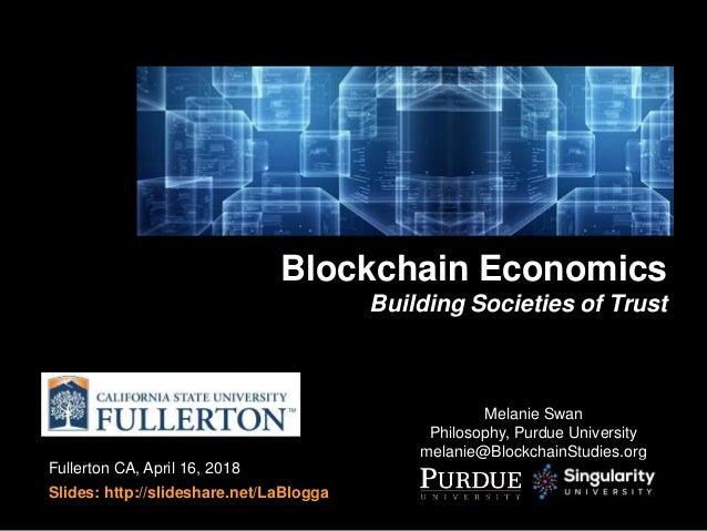Fullerton CA, April 16, 2018 Slides: http://slideshare.net/LaBlogga Blockchain Economics Building Societies of Trust Melan...