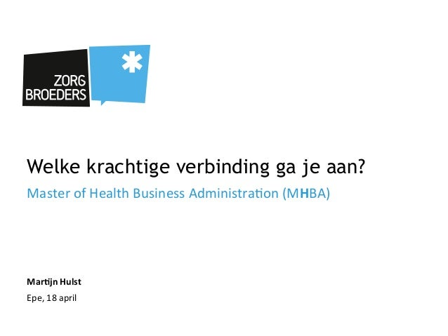 Welke krachtige verbinding ga je aan?Master	  of	  Health	  Business	  Administra4on	  (MHBA)	  Mar%jn	  Hulst	  Epe,	  18...