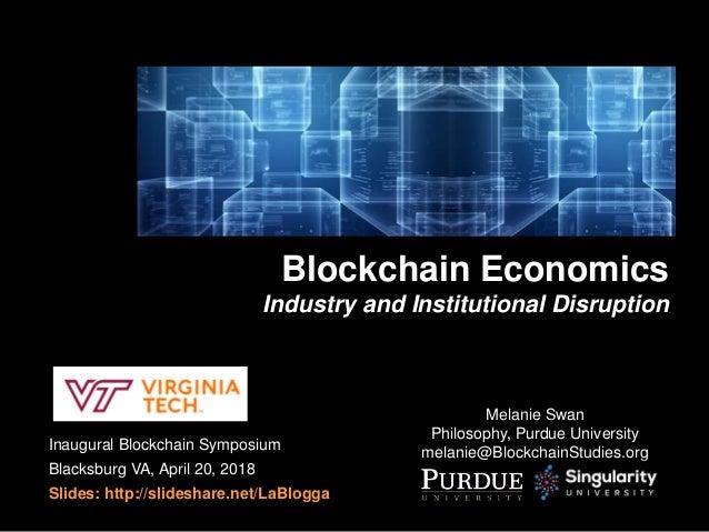 Inaugural Blockchain Symposium Blacksburg VA, April 20, 2018 Slides: http://slideshare.net/LaBlogga Blockchain Economics I...