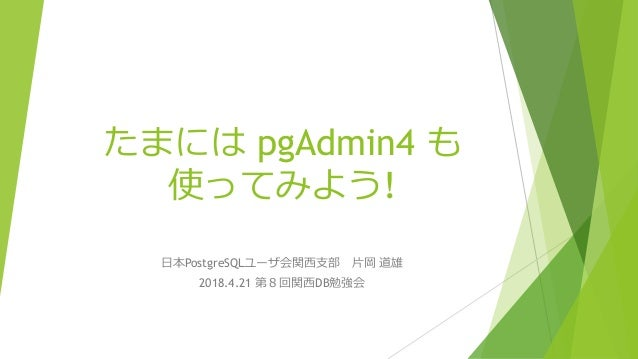 たまには pgAdmin4 も 使ってみよう! 日本PostgreSQLユーザ会関西支部 片岡 道雄 2018.4.21 第8回関西DB勉強会