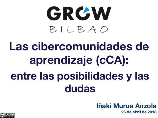 Las cibercomunidades de aprendizaje (cCA): entre las posibilidades y las dudas Iñaki Murua Anzola 26 de abril de 2018